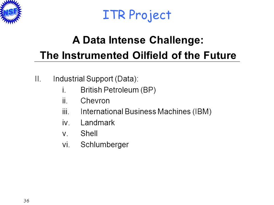 36 ITR Project A Data Intense Challenge: The Instrumented Oilfield of the Future II.Industrial Support (Data): i.British Petroleum (BP) ii.Chevron iii