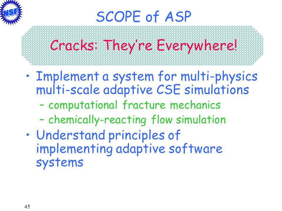 45 SCOPE of ASP Implement a system for multi-physics multi-scale adaptive CSE simulations –computational fracture mechanics –chemically-reacting flow
