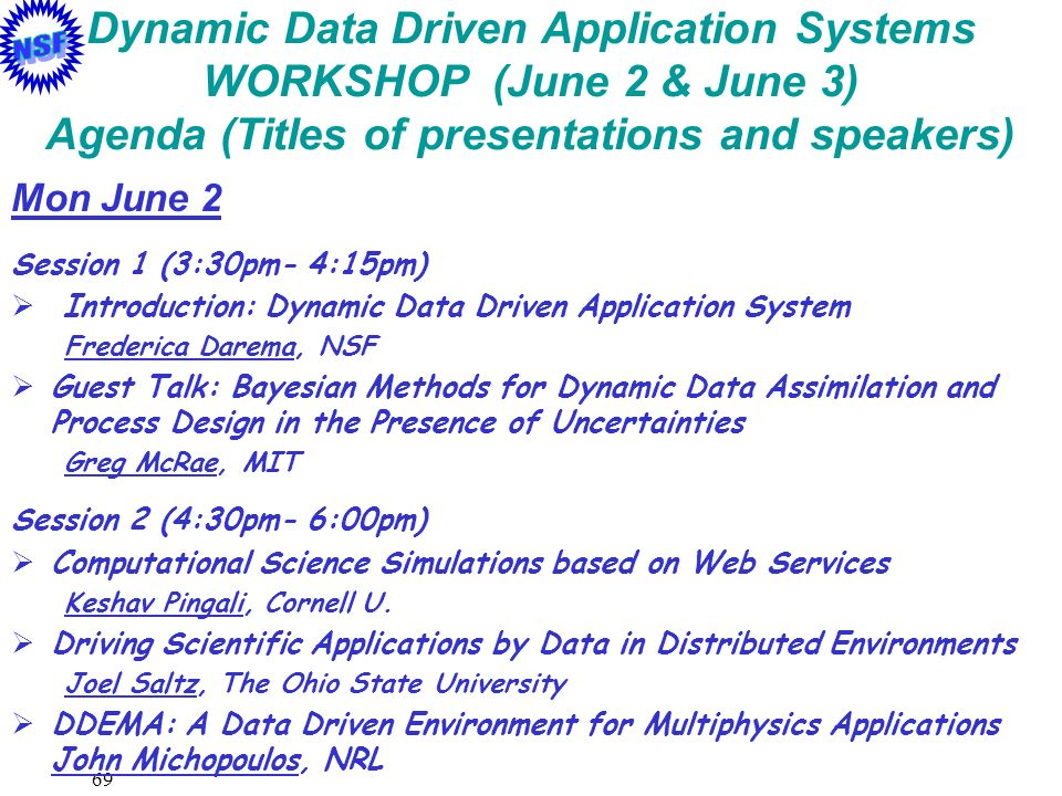 69 Dynamic Data Driven Application Systems WORKSHOP (June 2 & June 3) Agenda (Titles of presentations and speakers) Mon June 2 Session 1 (3:30pm- 4:15