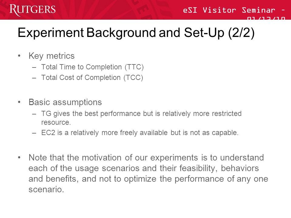 eSI Visitor Seminar – 01/13/10 Experiment Background and Set-Up (2/2) Key metrics –Total Time to Completion (TTC) –Total Cost of Completion (TCC) Basic assumptions –TG gives the best performance but is relatively more restricted resource.