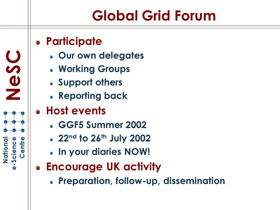 Global Grid Forum Participate Our own delegates Working Groups Support others Reporting back Host events GGF5 Summer 2002 22 nd to 26 th July 2002 In your diaries NOW.
