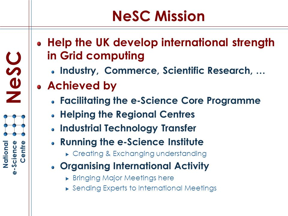 NeSC Mission Help the UK develop international strength in Grid computing Industry, Commerce, Scientific Research, … Achieved by Facilitating the e-Science Core Programme Helping the Regional Centres Industrial Technology Transfer Running the e-Science Institute Creating & Exchanging understanding Organising International Activity Bringing Major Meetings here Sending Experts to International Meetings