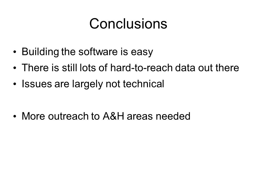 Conclusions Building the software is easy There is still lots of hard-to-reach data out there Issues are largely not technical More outreach to A&H areas needed