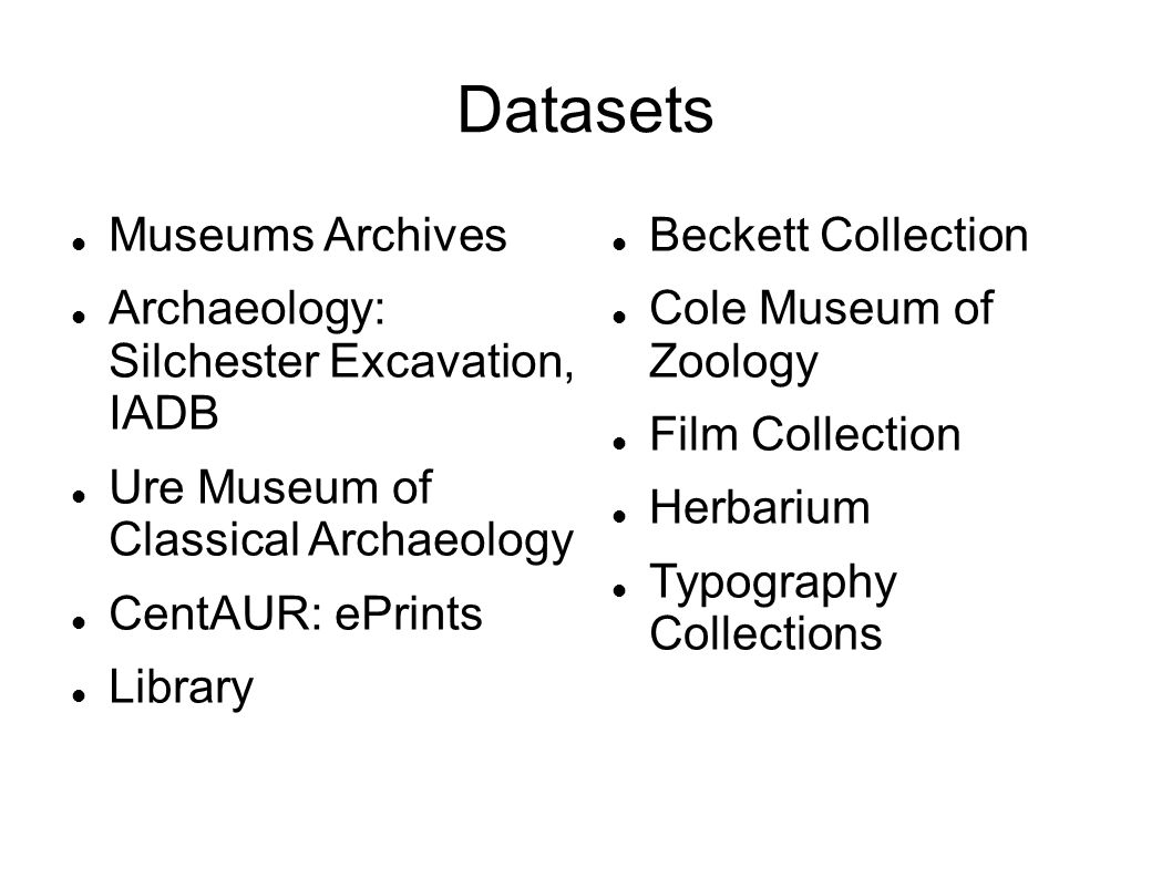 Datasets Museums Archives Archaeology: Silchester Excavation, IADB Ure Museum of Classical Archaeology CentAUR: ePrints Library Beckett Collection Cole Museum of Zoology Film Collection Herbarium Typography Collections