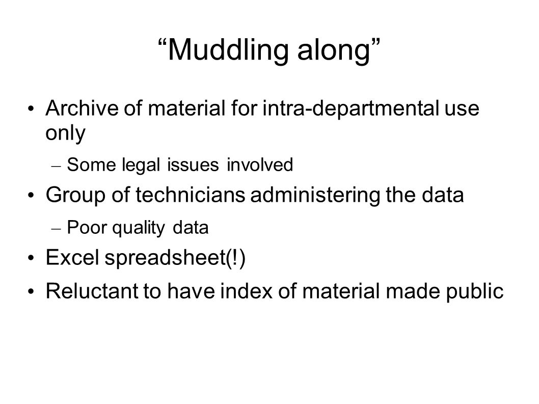 Muddling along Archive of material for intra-departmental use only – Some legal issues involved Group of technicians administering the data – Poor quality data Excel spreadsheet(!) Reluctant to have index of material made public