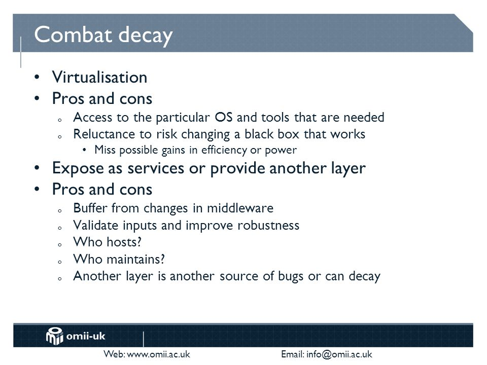 Web: www.omii.ac.uk Email: info@omii.ac.uk Combat decay Virtualisation Pros and cons o Access to the particular OS and tools that are needed o Reluctance to risk changing a black box that works Miss possible gains in efficiency or power Expose as services or provide another layer Pros and cons o Buffer from changes in middleware o Validate inputs and improve robustness o Who hosts.