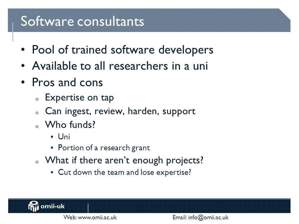 Web:     Software consultants Pool of trained software developers Available to all researchers in a uni Pros and cons o Expertise on tap o Can ingest, review, harden, support o Who funds.