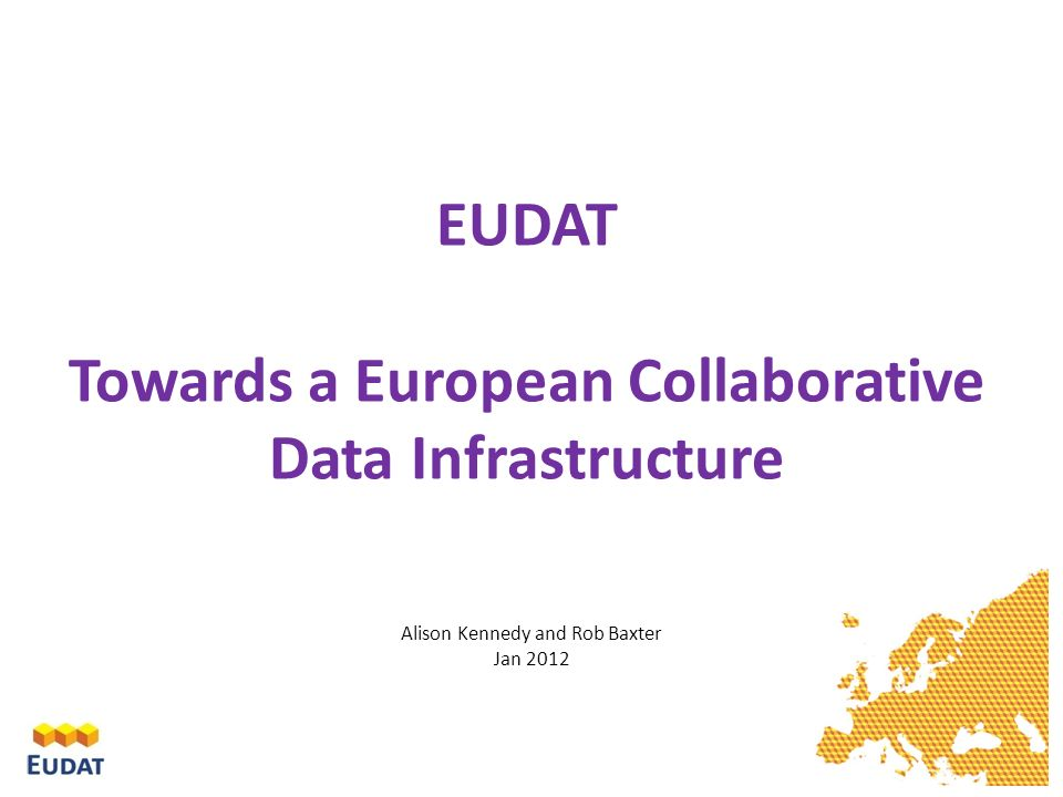 EUDAT Towards a European Collaborative Data Infrastructure Alison Kennedy and Rob Baxter Jan 2012
