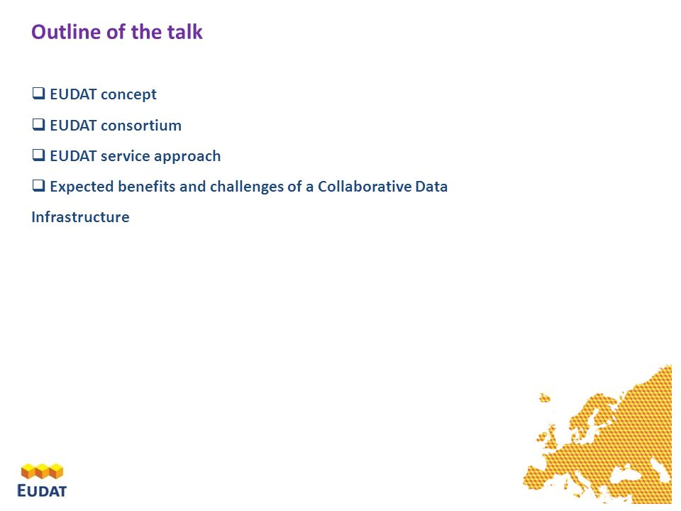 Outline of the talk EUDAT concept EUDAT consortium EUDAT service approach Expected benefits and challenges of a Collaborative Data Infrastructure