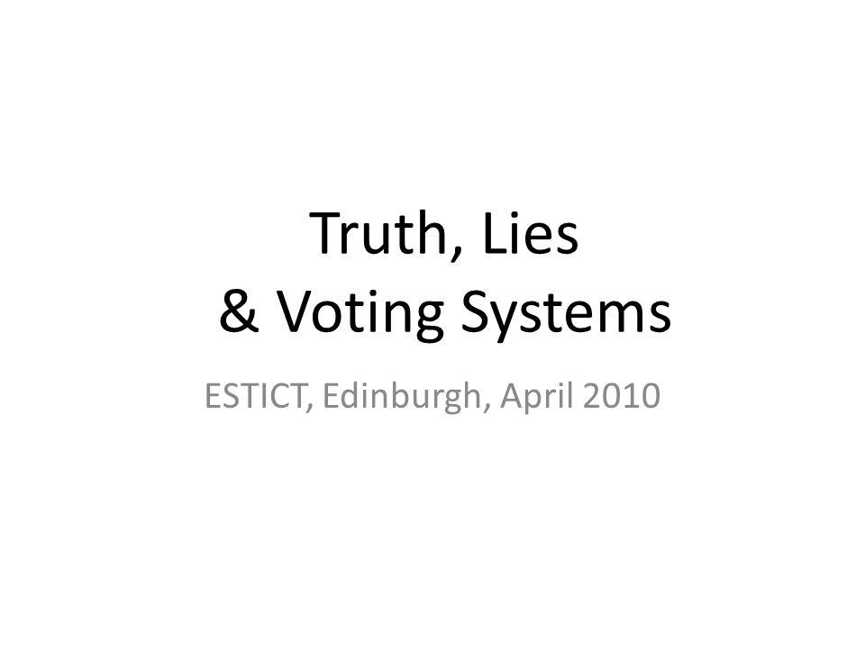 Truth, Lies & Voting Systems ESTICT, Edinburgh, April 2010