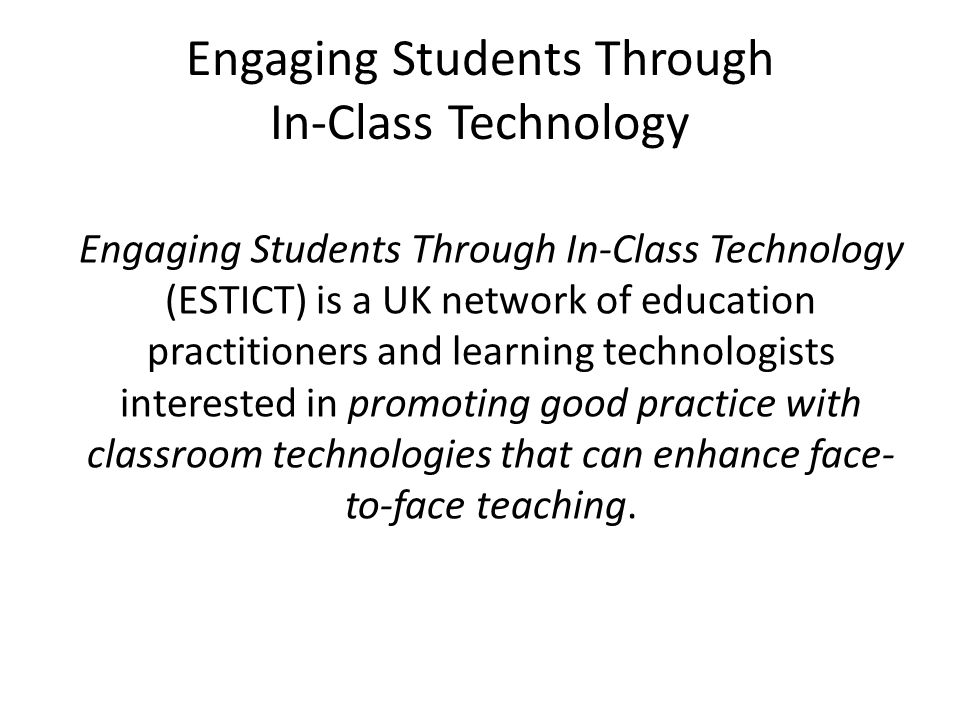 Engaging Students Through In-Class Technology Engaging Students Through In-Class Technology (ESTICT) is a UK network of education practitioners and learning technologists interested in promoting good practice with classroom technologies that can enhance face- to-face teaching.