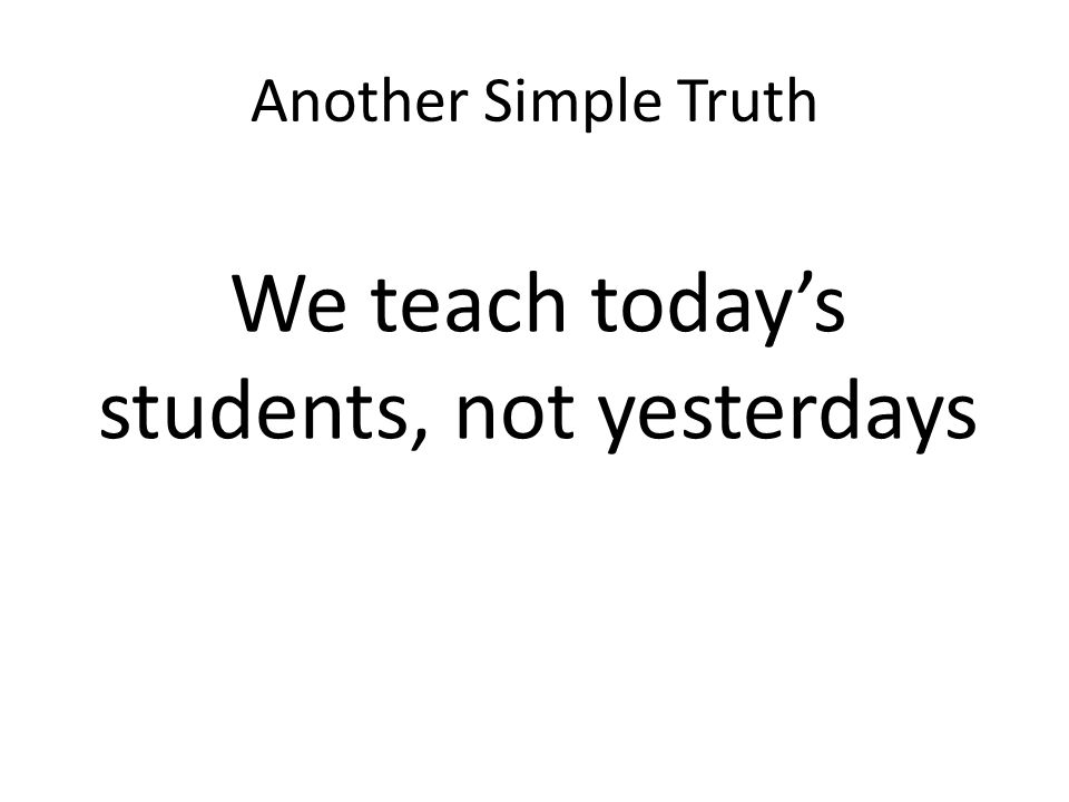 Another Simple Truth We teach todays students, not yesterdays