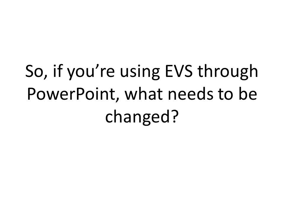 So, if youre using EVS through PowerPoint, what needs to be changed