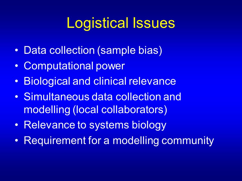 Logistical Issues Data collection (sample bias) Computational power Biological and clinical relevance Simultaneous data collection and modelling (local collaborators) Relevance to systems biology Requirement for a modelling community