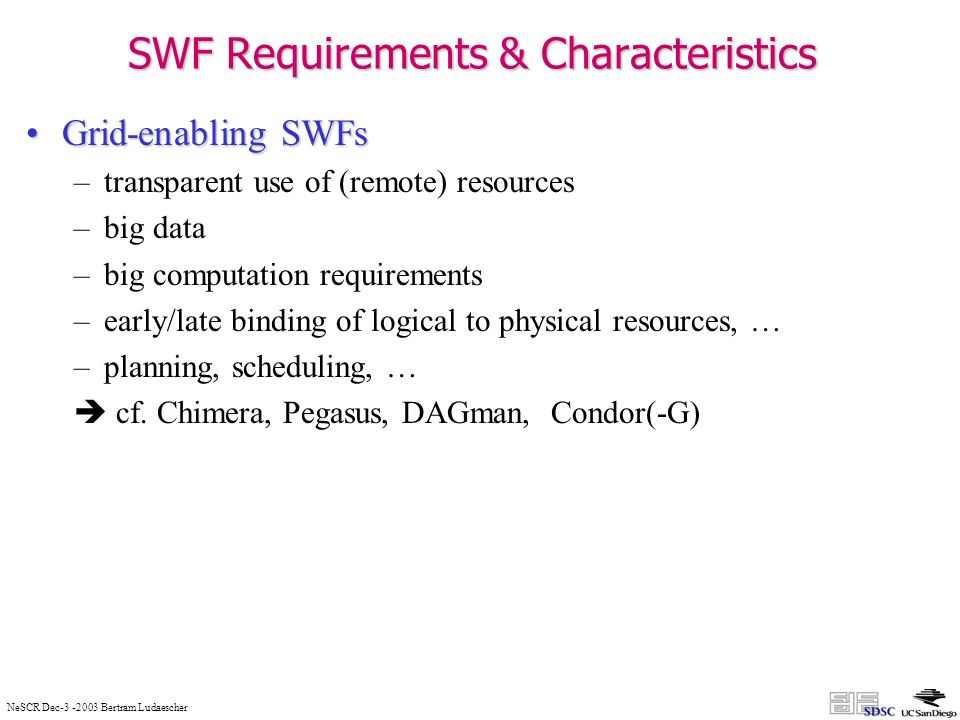 NeSCR Dec Bertram Ludaescher SWF Requirements & Characteristics Grid-enabling SWFsGrid-enabling SWFs –transparent use of (remote) resources –big data –big computation requirements –early/late binding of logical to physical resources, … –planning, scheduling, … cf.