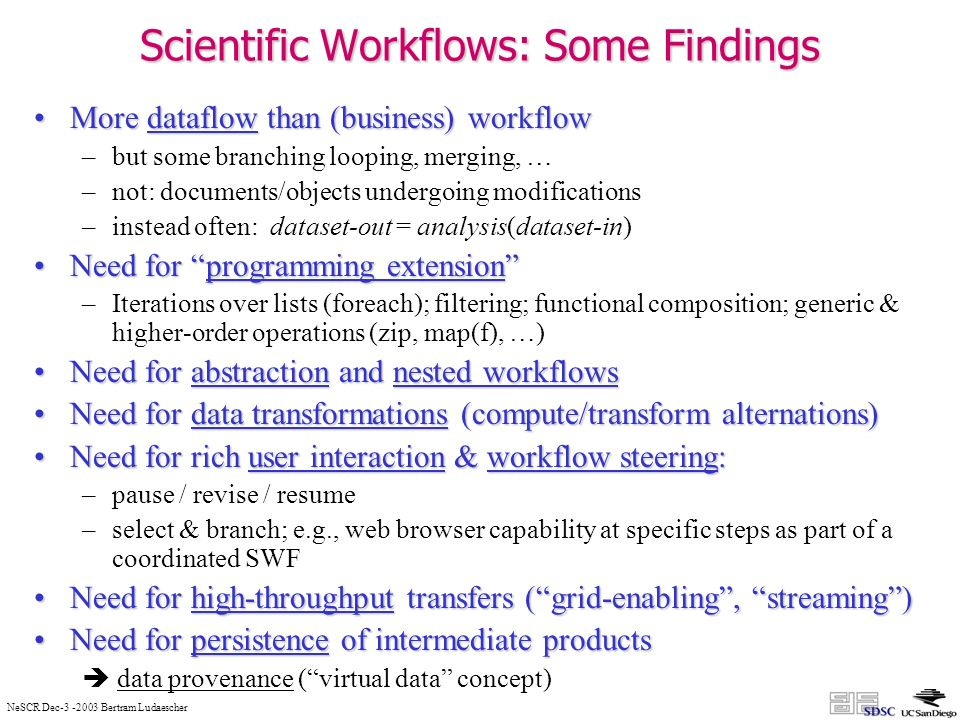NeSCR Dec-3 -2003 Bertram Ludaescher Scientific Workflows: Some Findings More dataflow than (business) workflowMore dataflow than (business) workflow –but some branching looping, merging, … –not: documents/objects undergoing modifications –instead often: dataset-out = analysis(dataset-in) Need for programming extensionNeed for programming extension –Iterations over lists (foreach); filtering; functional composition; generic & higher-order operations (zip, map(f), …) Need for abstraction and nested workflowsNeed for abstraction and nested workflows Need for data transformations (compute/transform alternations)Need for data transformations (compute/transform alternations) Need for rich user interaction & workflow steering:Need for rich user interaction & workflow steering: –pause / revise / resume –select & branch; e.g., web browser capability at specific steps as part of a coordinated SWF Need for high-throughput transfers (grid-enabling, streaming)Need for high-throughput transfers (grid-enabling, streaming) Need for persistence of intermediate productsNeed for persistence of intermediate products data provenance (virtual data concept)