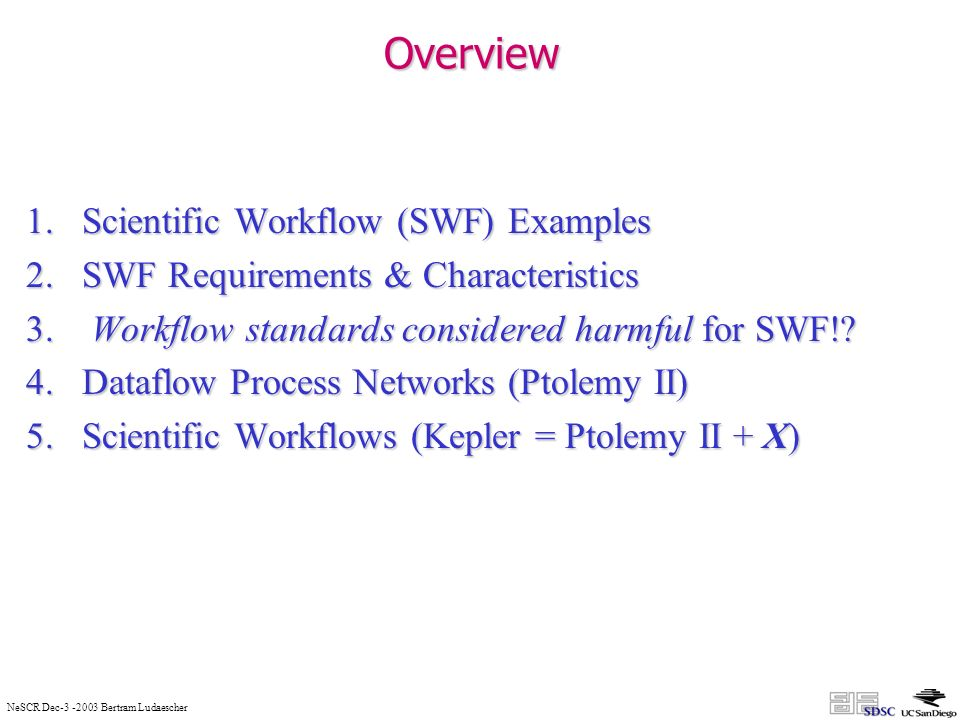 NeSCR Dec-3 -2003 Bertram Ludaescher Overview 1.Scientific Workflow (SWF) Examples 2.SWF Requirements & Characteristics 3.
