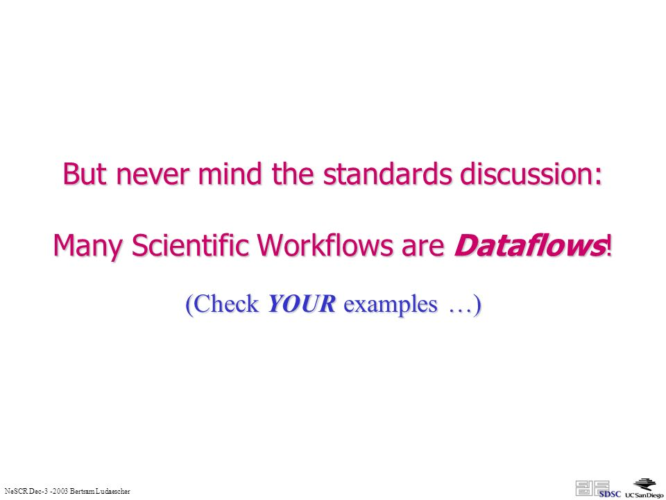 NeSCR Dec-3 -2003 Bertram Ludaescher But never mind the standards discussion: Many Scientific Workflows are Dataflows.