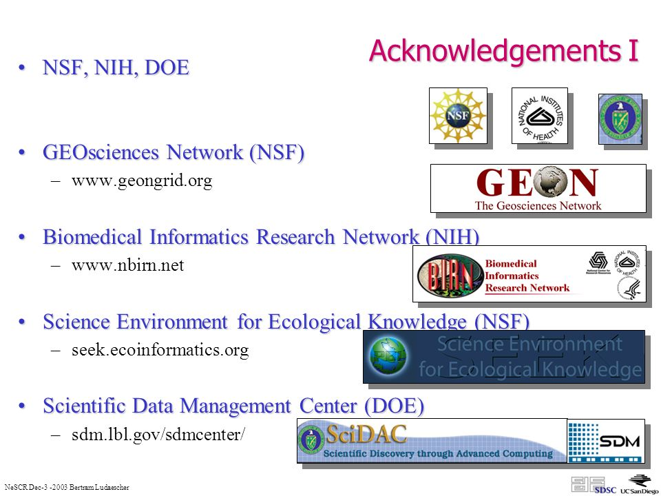 NeSCR Dec Bertram Ludaescher Acknowledgements I NSF, NIH, DOENSF, NIH, DOE GEOsciences Network (NSF)GEOsciences Network (NSF) –  Biomedical Informatics Research Network (NIH)Biomedical Informatics Research Network (NIH) –  Science Environment for Ecological Knowledge (NSF)Science Environment for Ecological Knowledge (NSF) –seek.ecoinformatics.org Scientific Data Management Center (DOE)Scientific Data Management Center (DOE) –sdm.lbl.gov/sdmcenter/