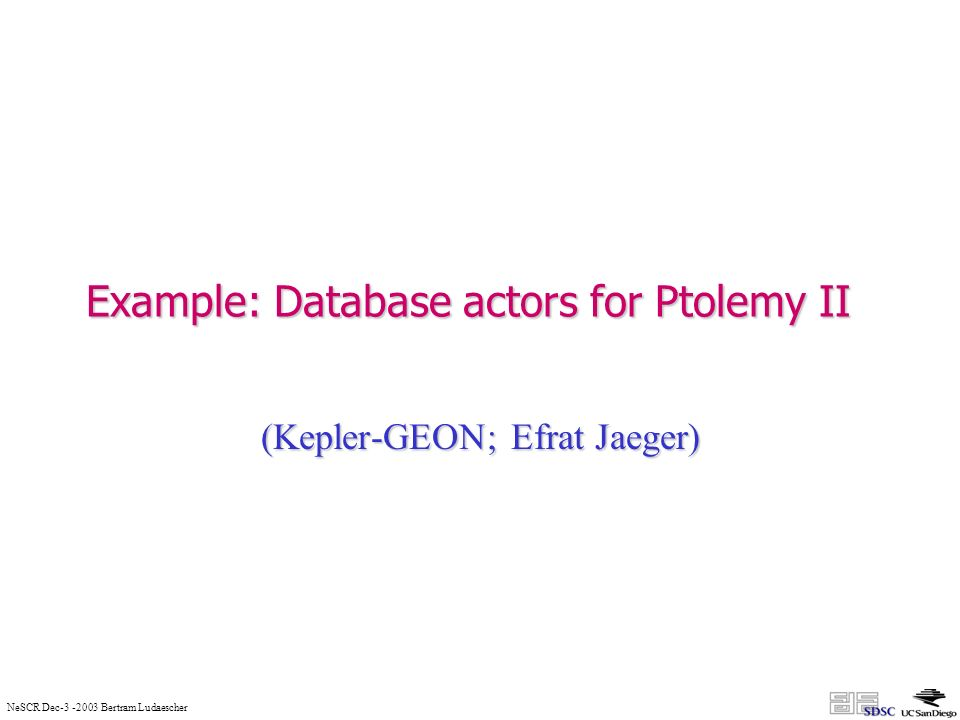 NeSCR Dec-3 -2003 Bertram Ludaescher Example: Database actors for Ptolemy II (Kepler-GEON; Efrat Jaeger)