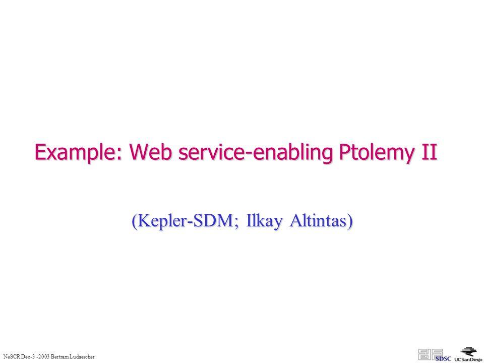 NeSCR Dec-3 -2003 Bertram Ludaescher Example: Web service-enabling Ptolemy II (Kepler-SDM; Ilkay Altintas)