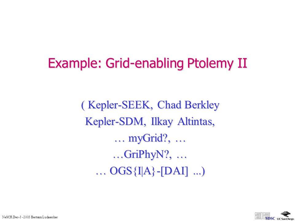 NeSCR Dec-3 -2003 Bertram Ludaescher Example: Grid-enabling Ptolemy II ( Kepler-SEEK, Chad Berkley Kepler-SDM, Ilkay Altintas, … myGrid , … …GriPhyN , … … OGS{I|A}-[DAI]...)