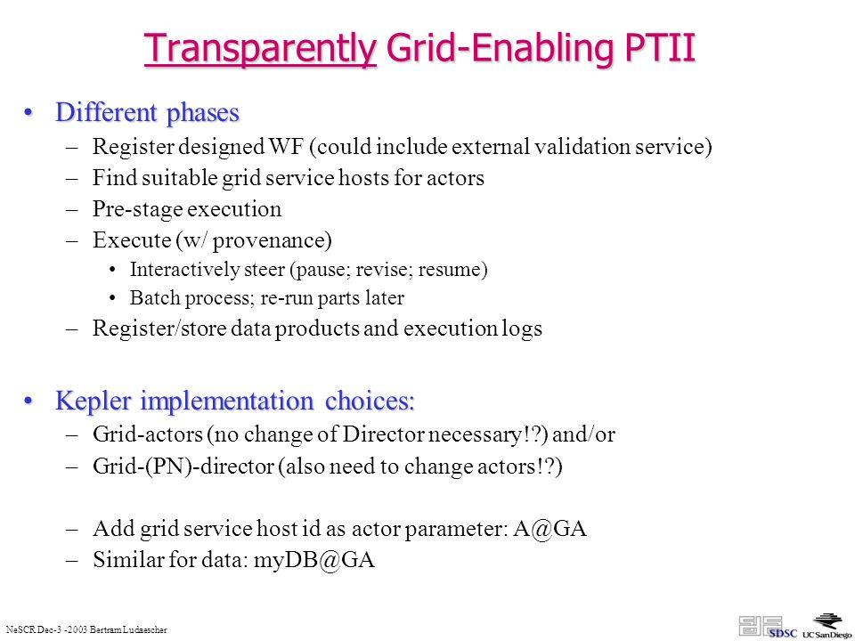 NeSCR Dec-3 -2003 Bertram Ludaescher Transparently Grid-Enabling PTII Different phasesDifferent phases –Register designed WF (could include external validation service) –Find suitable grid service hosts for actors –Pre-stage execution –Execute (w/ provenance) Interactively steer (pause; revise; resume) Batch process; re-run parts later –Register/store data products and execution logs Kepler implementation choices:Kepler implementation choices: –Grid-actors (no change of Director necessary! ) and/or –Grid-(PN)-director (also need to change actors! ) –Add grid service host id as actor parameter: A@GA –Similar for data: myDB@GA