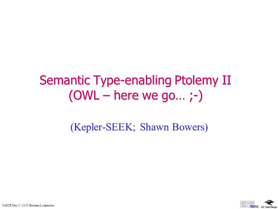NeSCR Dec-3 -2003 Bertram Ludaescher Semantic Type-enabling Ptolemy II (OWL – here we go… ;-) (Kepler-SEEK; Shawn Bowers)