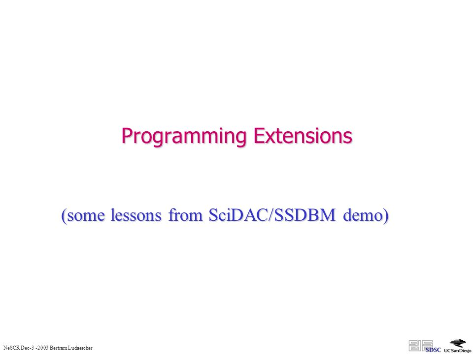NeSCR Dec-3 -2003 Bertram Ludaescher Programming Extensions (some lessons from SciDAC/SSDBM demo)