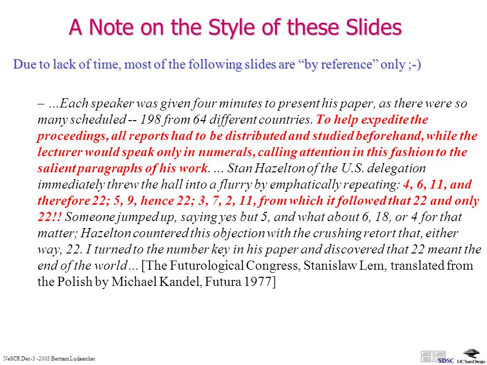 NeSCR Dec Bertram Ludaescher A Note on the Style of these Slides Due to lack of time, most of the following slides are by reference only ;-) – …Each speaker was given four minutes to present his paper, as there were so many scheduled from 64 different countries.