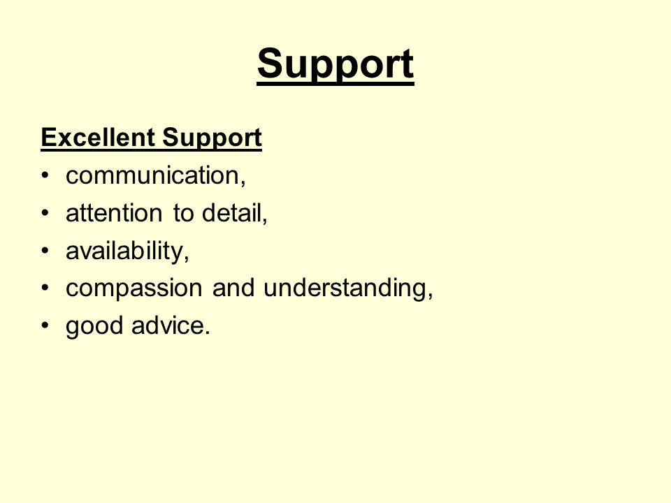 Support Excellent Support communication, attention to detail, availability, compassion and understanding, good advice.