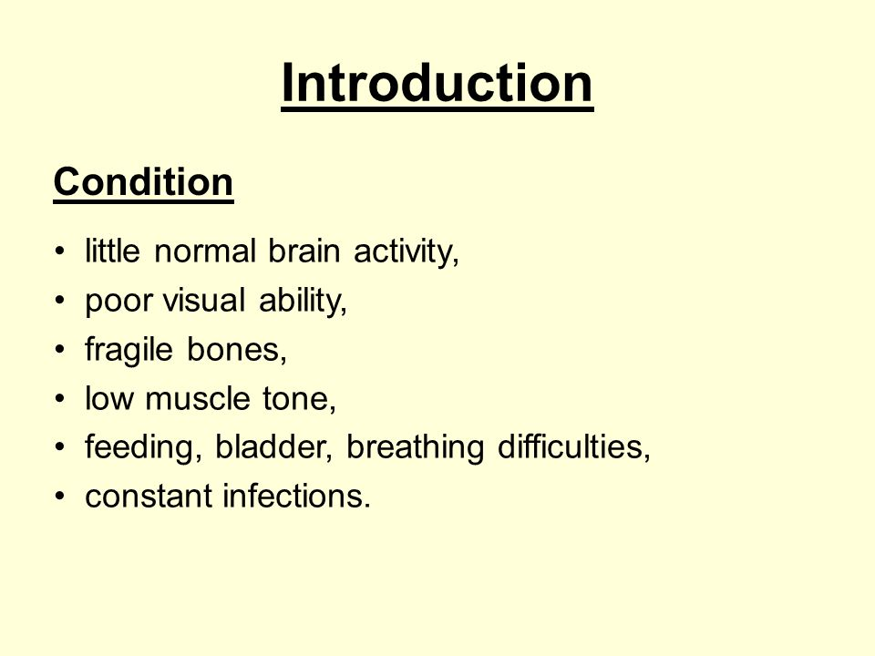 Introduction Condition little normal brain activity, poor visual ability, fragile bones, low muscle tone, feeding, bladder, breathing difficulties, co