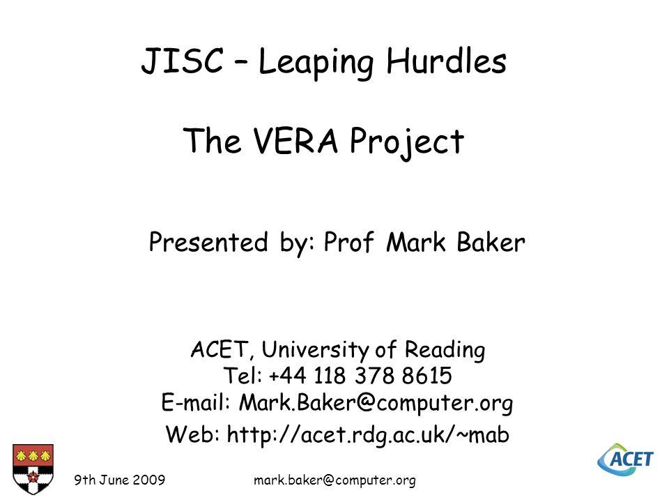 9th June 2009mark.baker@computer.org Presented by: Prof Mark Baker ACET, University of Reading Tel: +44 118 378 8615 E-mail: Mark.Baker@computer.org Web: http://acet.rdg.ac.uk/~mab JISC – Leaping Hurdles The VERA Project