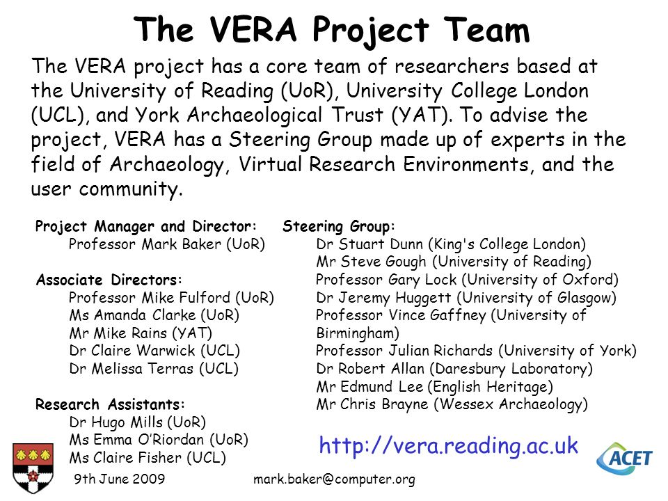 The VERA Project Team Project Manager and Director: Professor Mark Baker (UoR) Associate Directors: Professor Mike Fulford (UoR) Ms Amanda Clarke (UoR) Mr Mike Rains (YAT) Dr Claire Warwick (UCL) Dr Melissa Terras (UCL) Research Assistants: Dr Hugo Mills (UoR) Ms Emma ORiordan (UoR) Ms Claire Fisher (UCL) Steering Group: Dr Stuart Dunn (King s College London) Mr Steve Gough (University of Reading) Professor Gary Lock (University of Oxford) Dr Jeremy Huggett (University of Glasgow) Professor Vince Gaffney (University of Birmingham) Professor Julian Richards (University of York) Dr Robert Allan (Daresbury Laboratory) Mr Edmund Lee (English Heritage) Mr Chris Brayne (Wessex Archaeology) The VERA project has a core team of researchers based at the University of Reading (UoR), University College London (UCL), and York Archaeological Trust (YAT).