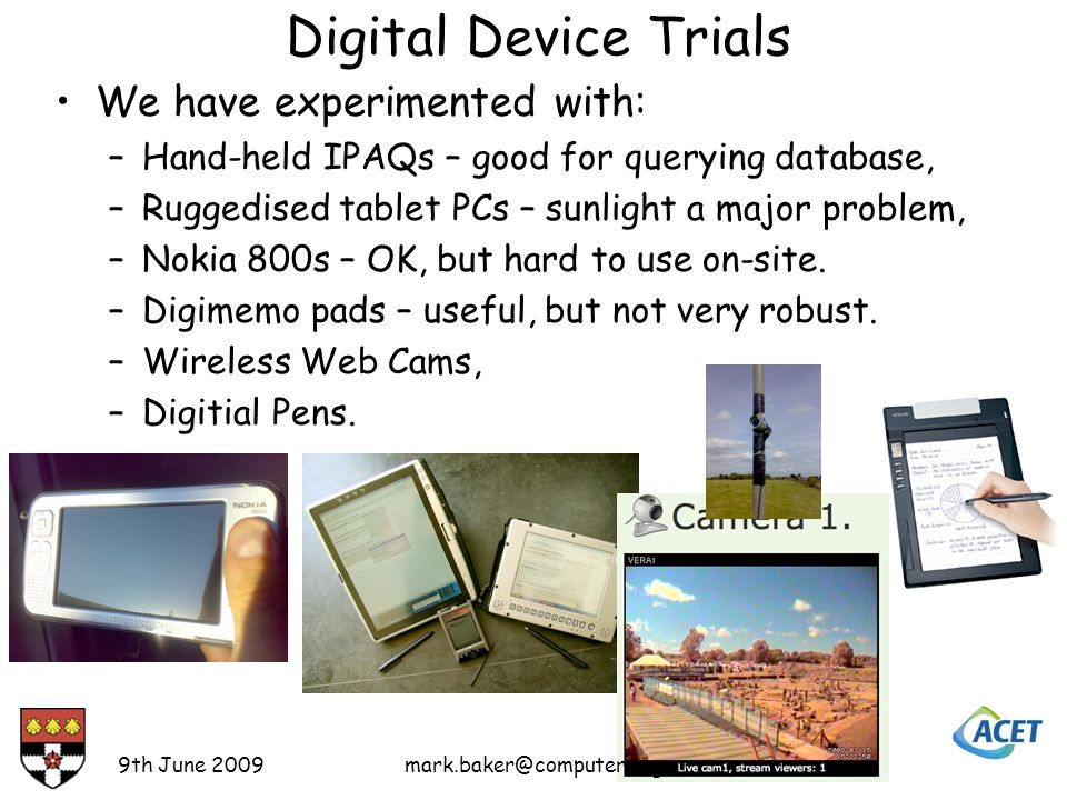 Digital Device Trials We have experimented with: –Hand-held IPAQs – good for querying database, –Ruggedised tablet PCs – sunlight a major problem, –Nokia 800s – OK, but hard to use on-site.