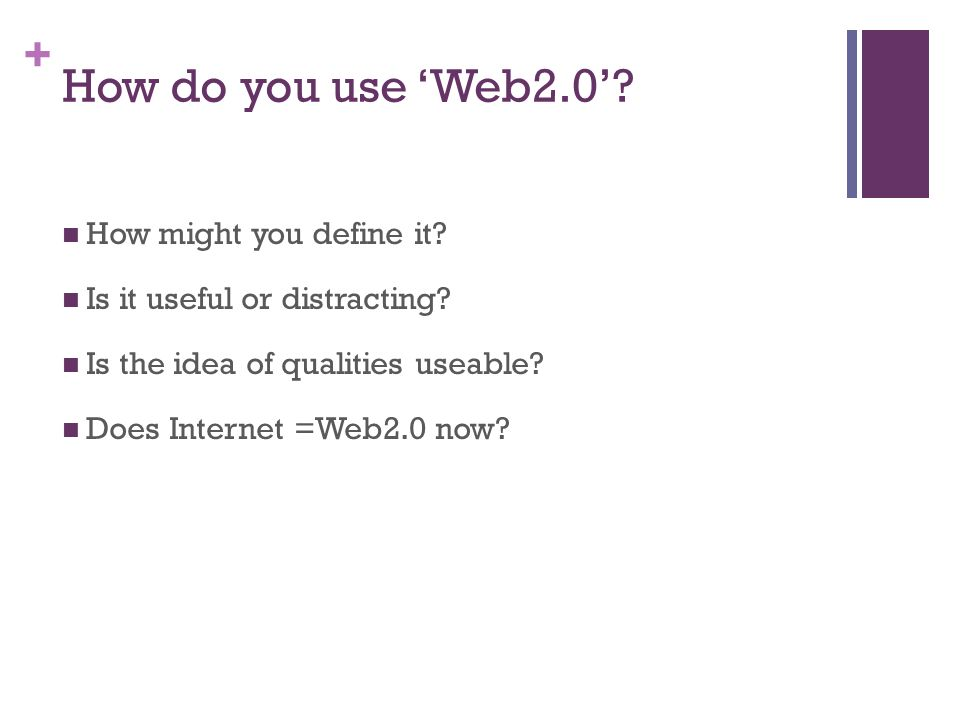 + How do you use Web2.0. How might you define it.