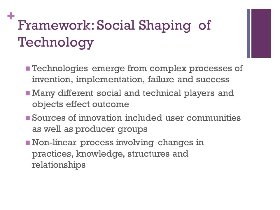 + Framework: Social Shaping of Technology Technologies emerge from complex processes of invention, implementation, failure and success Many different social and technical players and objects effect outcome Sources of innovation included user communities as well as producer groups Non-linear process involving changes in practices, knowledge, structures and relationships