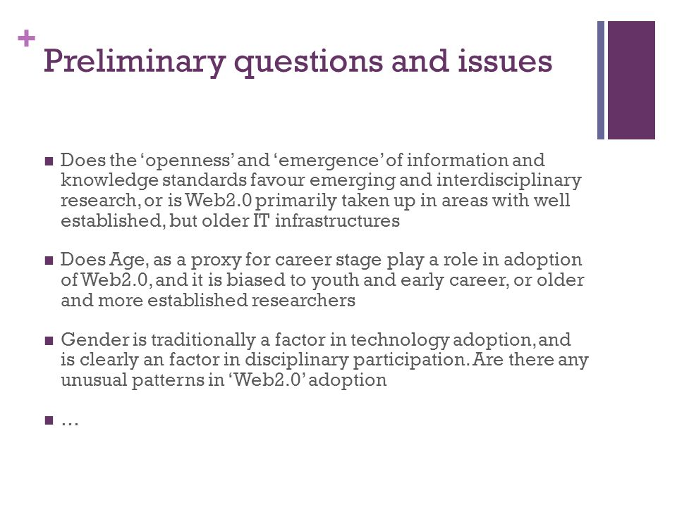 + Preliminary questions and issues Does the openness and emergence of information and knowledge standards favour emerging and interdisciplinary research, or is Web2.0 primarily taken up in areas with well established, but older IT infrastructures Does Age, as a proxy for career stage play a role in adoption of Web2.0, and it is biased to youth and early career, or older and more established researchers Gender is traditionally a factor in technology adoption, and is clearly an factor in disciplinary participation.
