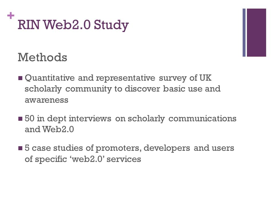 + RIN Web2.0 Study Methods Quantitative and representative survey of UK scholarly community to discover basic use and awareness 50 in dept interviews on scholarly communications and Web2.0 5 case studies of promoters, developers and users of specific web2.0 services