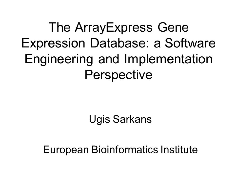 The ArrayExpress Gene Expression Database: a Software Engineering and Implementation Perspective Ugis Sarkans European Bioinformatics Institute