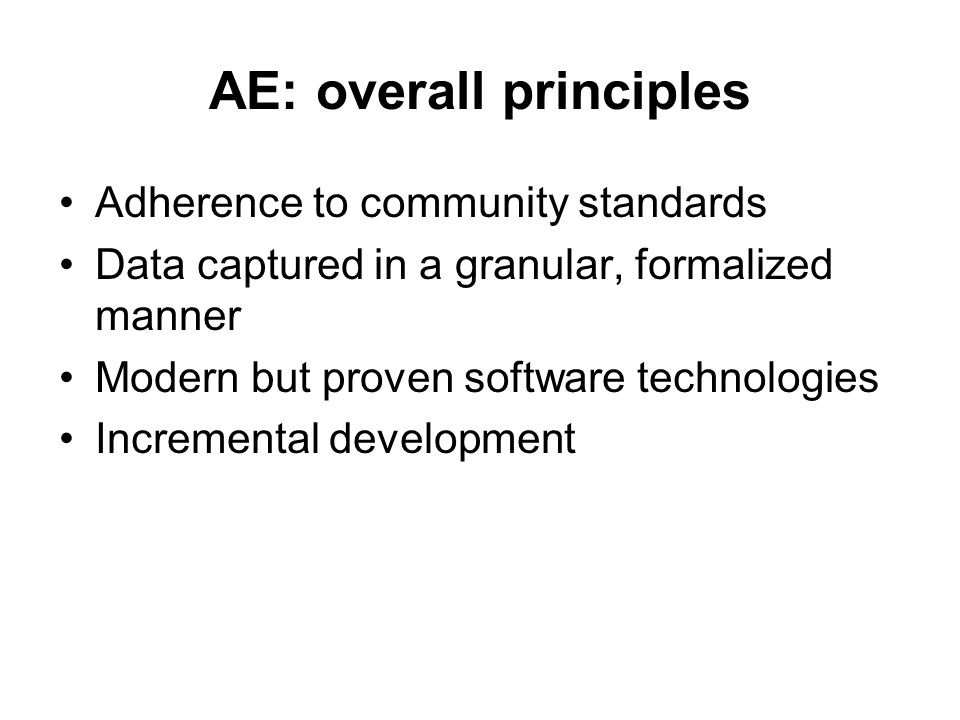 AE: overall principles Adherence to community standards Data captured in a granular, formalized manner Modern but proven software technologies Incremental development