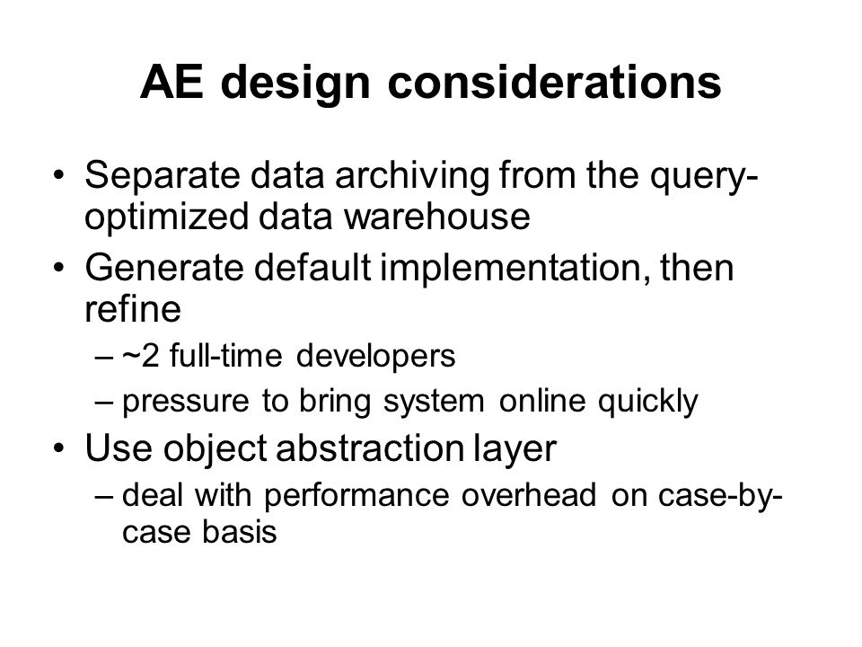 AE design considerations Separate data archiving from the query- optimized data warehouse Generate default implementation, then refine –~2 full-time developers –pressure to bring system online quickly Use object abstraction layer –deal with performance overhead on case-by- case basis