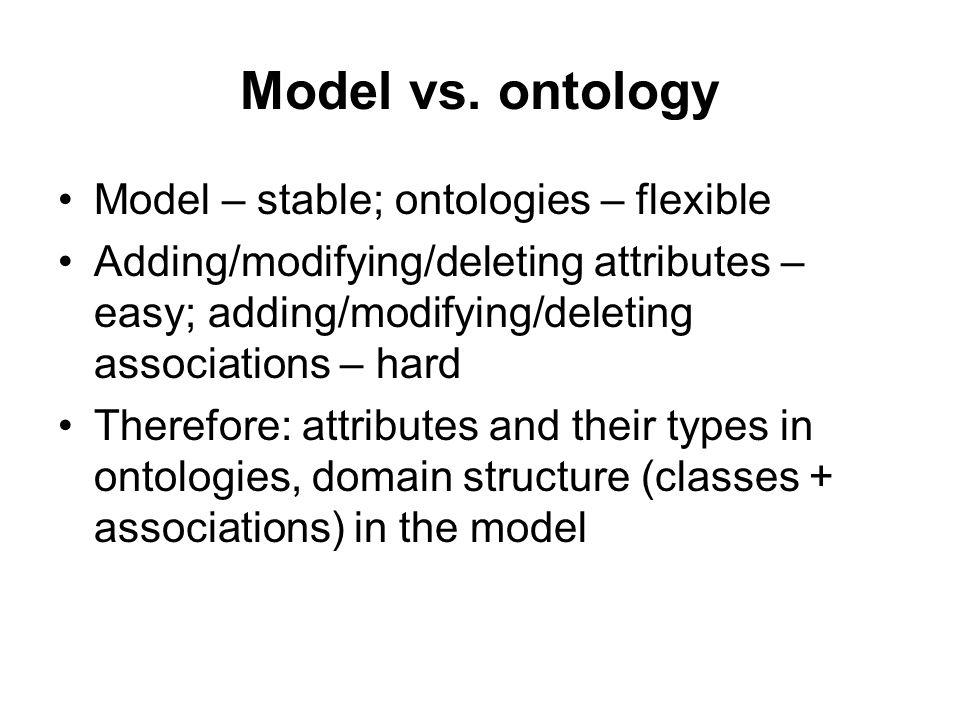 Model vs. ontology Model – stable; ontologies – flexible Adding/modifying/deleting attributes – easy; adding/modifying/deleting associations – hard Th