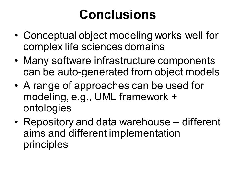 Conclusions Conceptual object modeling works well for complex life sciences domains Many software infrastructure components can be auto-generated from object models A range of approaches can be used for modeling, e.g., UML framework + ontologies Repository and data warehouse – different aims and different implementation principles