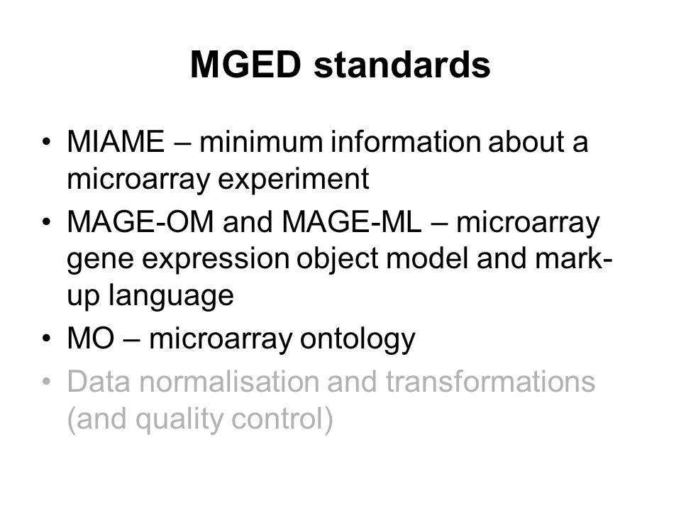 MGED standards MIAME – minimum information about a microarray experiment MAGE-OM and MAGE-ML – microarray gene expression object model and mark- up language MO – microarray ontology Data normalisation and transformations (and quality control)