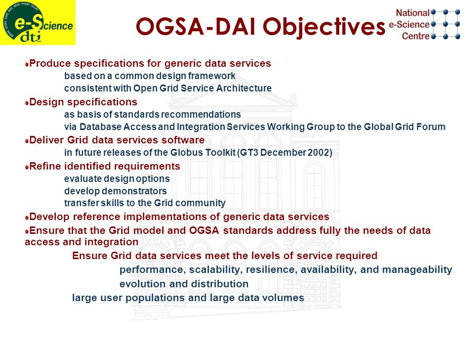 OGSA-DAI Objectives Produce specifications for generic data services based on a common design framework consistent with Open Grid Service Architecture Design specifications as basis of standards recommendations via Database Access and Integration Services Working Group to the Global Grid Forum Deliver Grid data services software in future releases of the Globus Toolkit (GT3 December 2002) Refine identified requirements evaluate design options develop demonstrators transfer skills to the Grid community Develop reference implementations of generic data services Ensure that the Grid model and OGSA standards address fully the needs of data access and integration Ensure Grid data services meet the levels of service required performance, scalability, resilience, availability, and manageability evolution and distribution large user populations and large data volumes