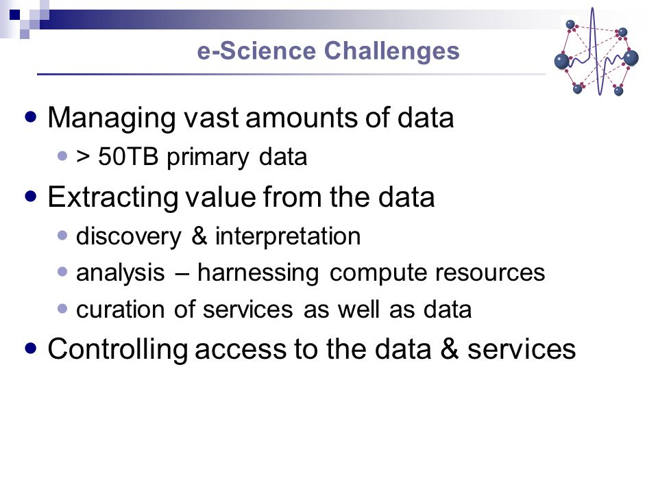 Managing vast amounts of data > 50TB primary data Extracting value from the data discovery & interpretation analysis – harnessing compute resources curation of services as well as data Controlling access to the data & services e-Science Challenges