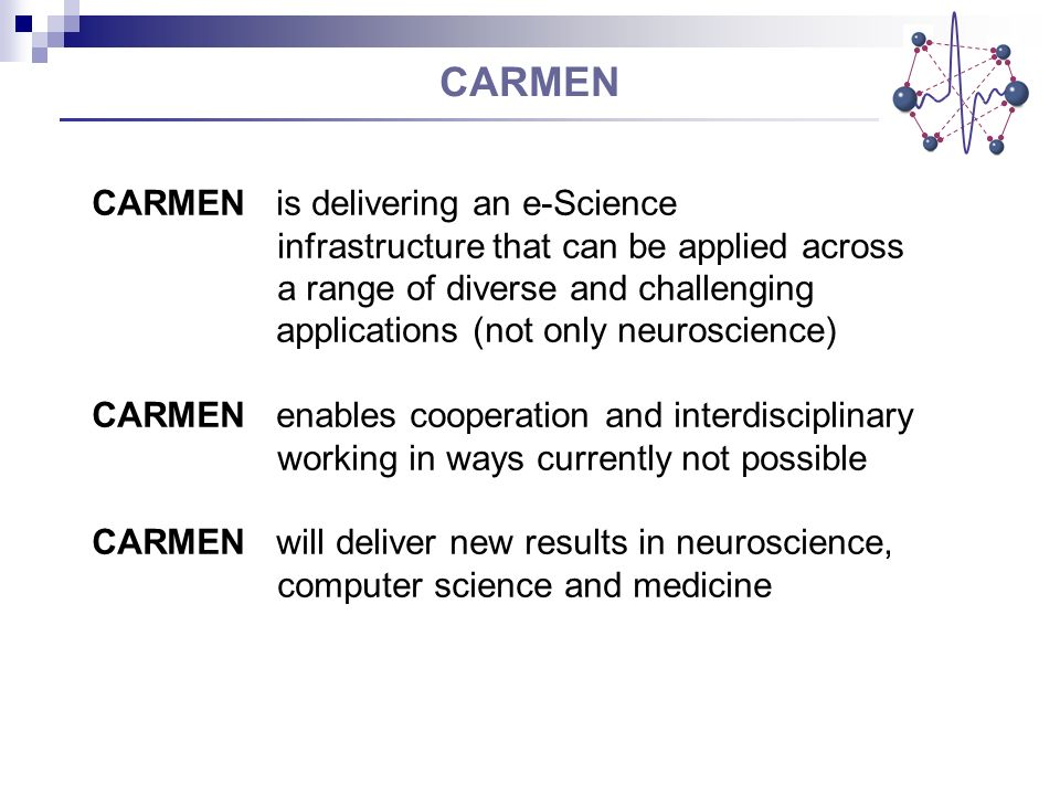 CARMEN CARMEN is delivering an e-Science infrastructure that can be applied across a range of diverse and challenging applications (not only neuroscience) CARMEN enables cooperation and interdisciplinary working in ways currently not possible CARMEN will deliver new results in neuroscience, computer science and medicine