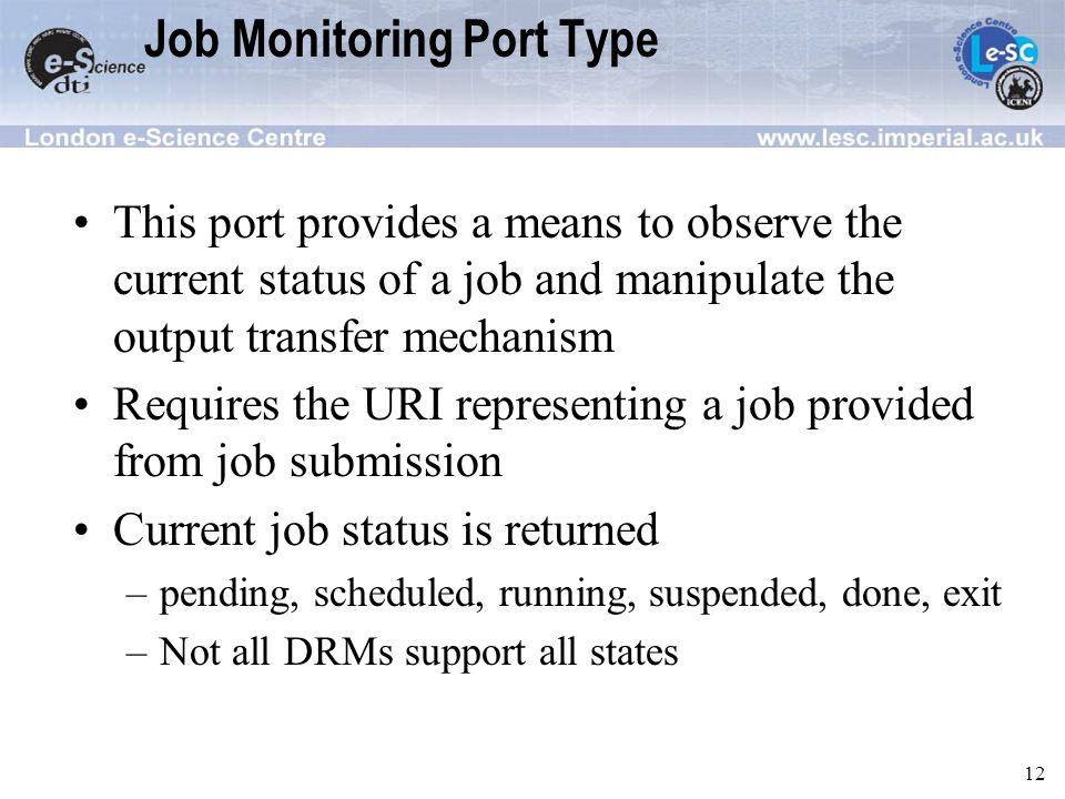 12 Job Monitoring Port Type This port provides a means to observe the current status of a job and manipulate the output transfer mechanism Requires the URI representing a job provided from job submission Current job status is returned –pending, scheduled, running, suspended, done, exit –Not all DRMs support all states