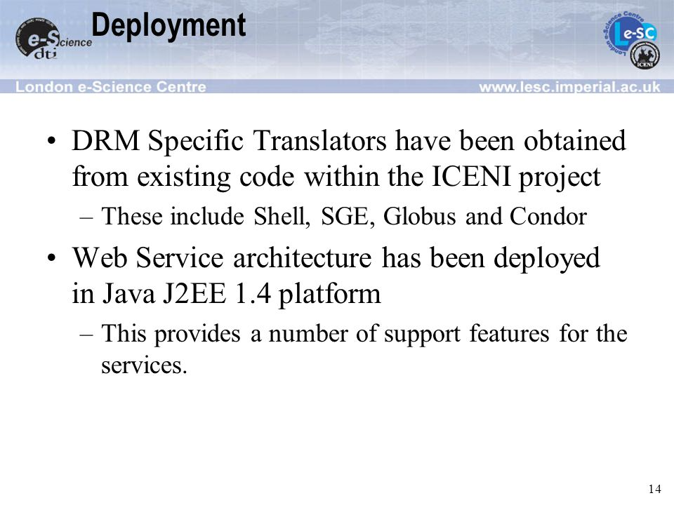 14 Deployment DRM Specific Translators have been obtained from existing code within the ICENI project –These include Shell, SGE, Globus and Condor Web Service architecture has been deployed in Java J2EE 1.4 platform –This provides a number of support features for the services.